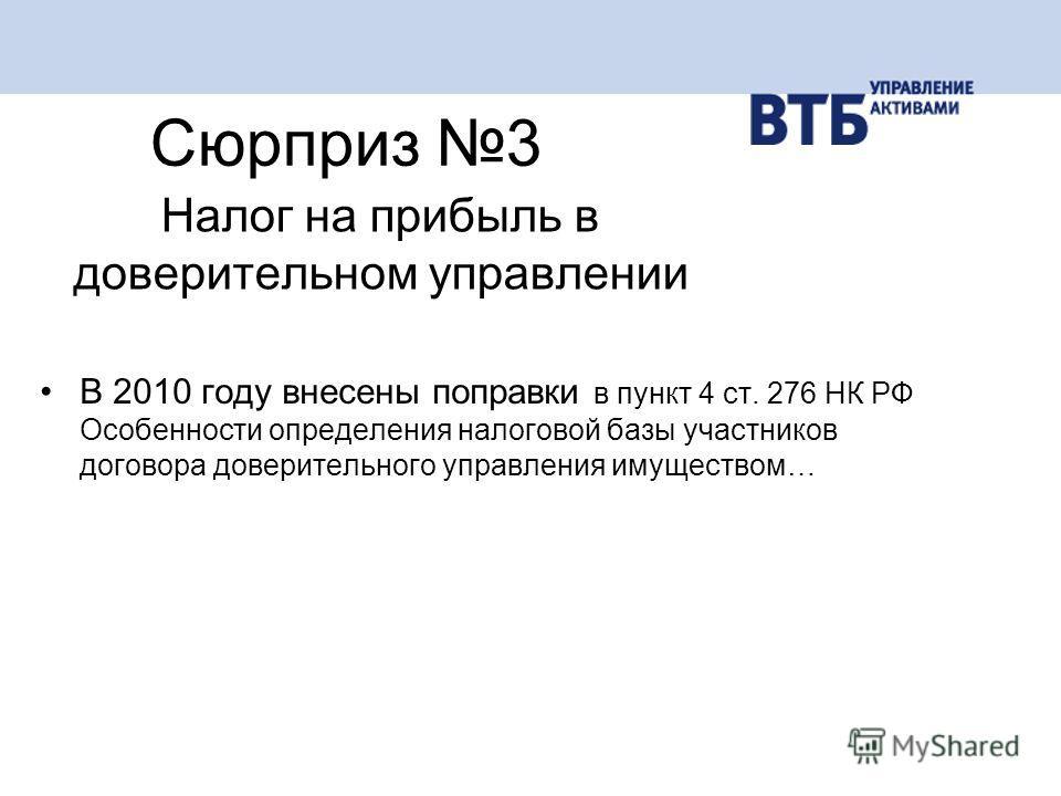 В 2010 году внесены поправки в пункт 4 ст. 276 НК РФ Особенности определения налоговой базы участников договора доверительного управления имуществом… Сюрприз 3 Налог на прибыль в доверительном управлении