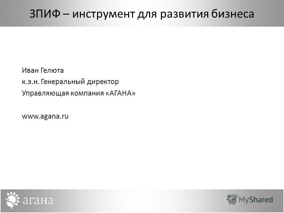 ЗПИФ – инструмент для развития бизнеса Иван Гелюта к.э.н. Генеральный директор Управляющая компания «АГАНА» www.agana.ru