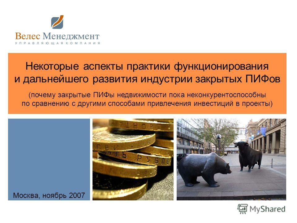 Москва, ноябрь 2007 Некоторые аспекты практики функционирования и дальнейшего развития индустрии закрытых ПИФов (почему закрытые ПИФы недвижимости пока неконкурентоспособны по сравнению с другими способами привлечения инвестиций в проекты)