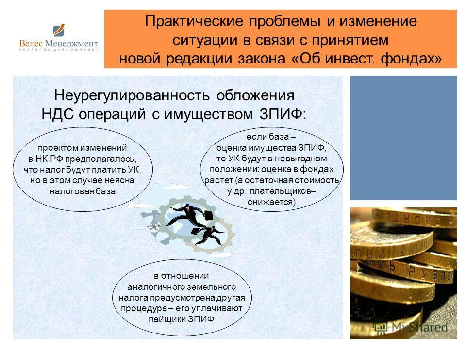 Практические проблемы и изменение ситуации в связи с принятием новой редакции закона «Об инвест. фондах» проектом изменений в НК РФ предполагалось, что налог будут платить УК, но в этом случае неясна налоговая база Неурегулированность обложения НДС о