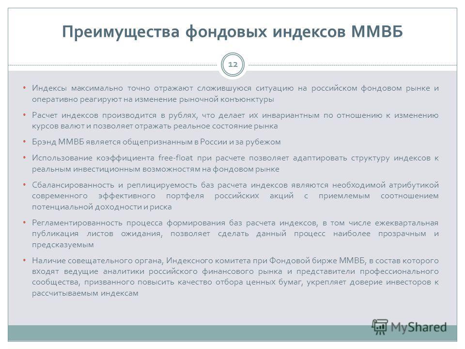 Преимущества фондовых индексов ММВБ 12 Индексы максимально точно отражают сложившуюся ситуацию на российском фондовом рынке и оперативно реагируют на изменение рыночной конъюнктуры Расчет индексов производится в рублях, что делает их инвариантным по