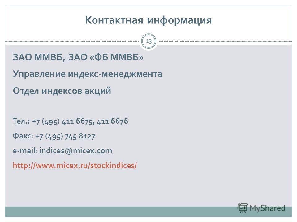 Контактная информация ЗАО ММВБ, ЗАО «ФБ ММВБ» Управление индекс-менеджмента Отдел индексов акций Тел.: +7 (495) 411 6675, 411 6676 Факс: +7 (495) 745 8127 e-mail: indices@micex.com http://www.micex.ru/stockindices/ 13