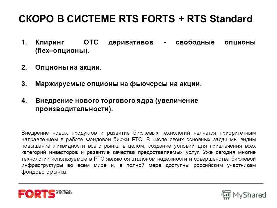 СКОРО В СИСТЕМЕ RTS FORTS + RTS Standard 1.Клиринг OTC деривативов - свободные опционы (flex–опционы). 2.Опционы на акции. 3.Маржируемые опционы на фьючерсы на акции. 4.Внедрение нового торгового ядра (увеличение производительности). Внедрение новых