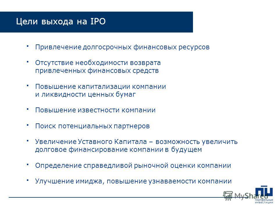 Цели выхода на IPO Привлечение долгосрочных финансовых ресурсов Отсутствие необходимости возврата привлеченных финансовых средств Повышение капитализации компании и ликвидности ценных бумаг Повышение известности компании Поиск потенциальных партнеров
