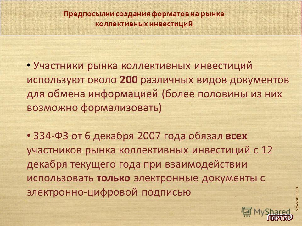 www.partad.ru Предпосылки создания форматов на рынке коллективных инвестиций Участники рынка коллективных инвестиций используют около 200 различных видов документов для обмена информацией (более половины из них возможно формализовать) 334-ФЗ от 6 дек