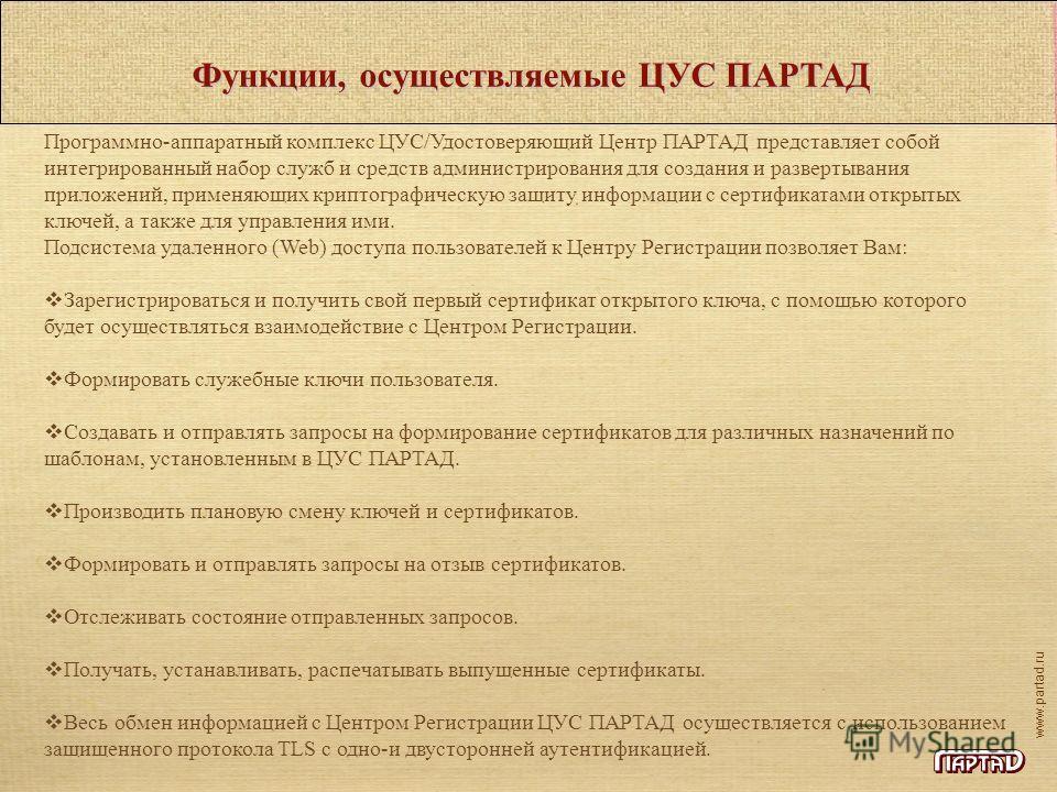 www.partad.ru Функции, осуществляемые ЦУС ПАРТАД Программно-аппаратный комплекс ЦУС/Удостоверяющий Центр ПАРТАД представляет собой интегрированный набор служб и средств администрирования для создания и развертывания приложений, применяющих криптограф