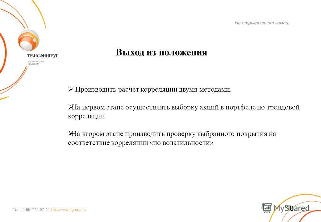 Тел.: (495) 772-97-42, http://www.tfgroup.ru Выход из положения Производить расчет корреляции двумя методами. На первом этапе осуществлять выборку акций в портфеле по трендовой корреляции. На втором этапе производить проверку выбранного покрытия на с