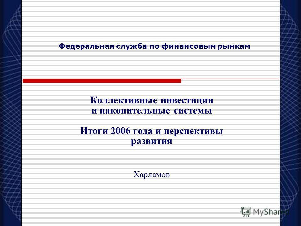 Коллективные инвестиции и накопительные системы Итоги 2006 года и перспективы развития Харламов Федеральная служба по финансовым рынкам