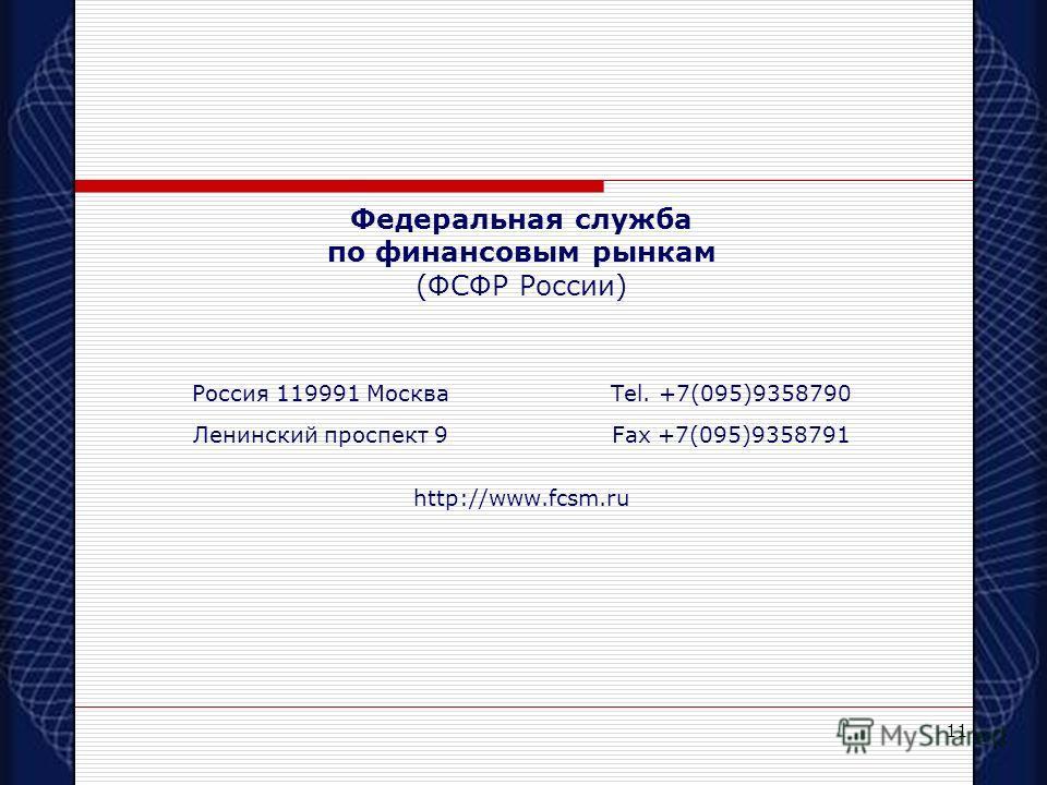 11 Федеральная служба по финансовым рынкам (ФСФР России) Россия 119991 МоскваTel. +7(095)9358790 Ленинский проспект 9Fax +7(095)9358791 http://www.fcsm.ru
