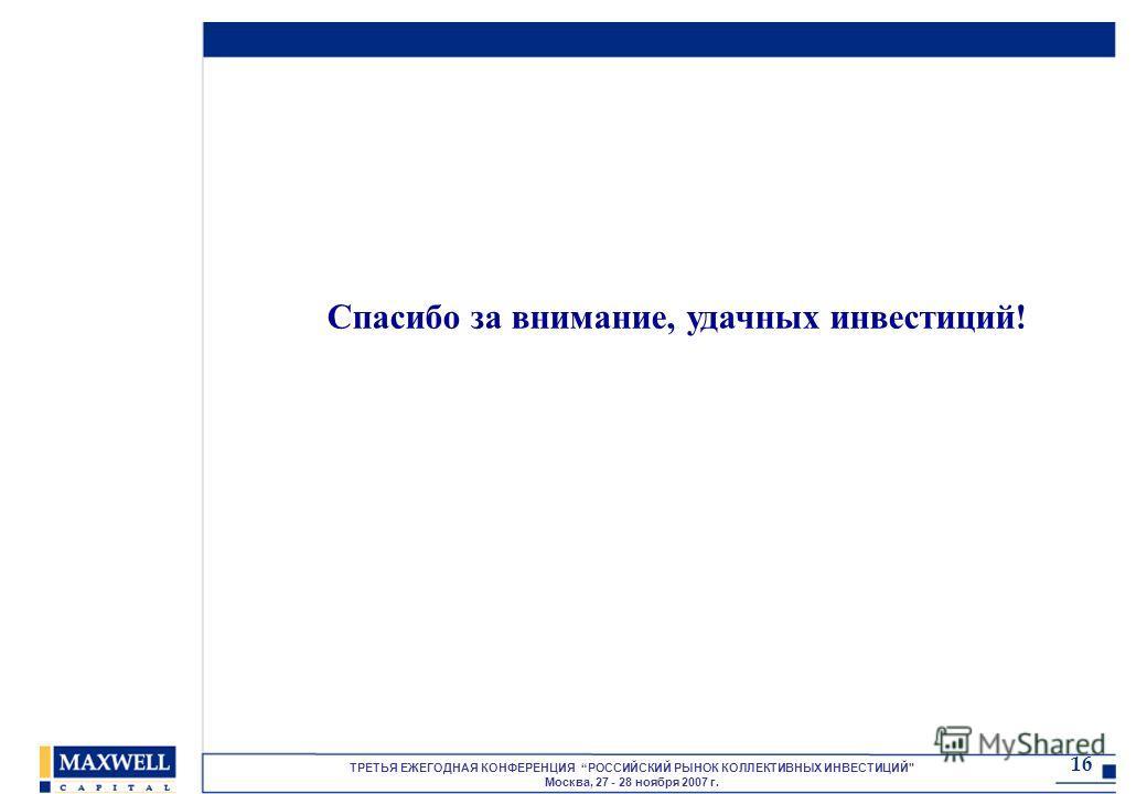 ТРЕТЬЯ ЕЖЕГОДНАЯ КОНФЕРЕНЦИЯ РОССИЙСКИЙ РЫНОК КОЛЛЕКТИВНЫХ ИНВЕСТИЦИЙ Москва, 27 - 28 ноября 2007 г. 16 Спасибо за внимание, удачных инвестиций!