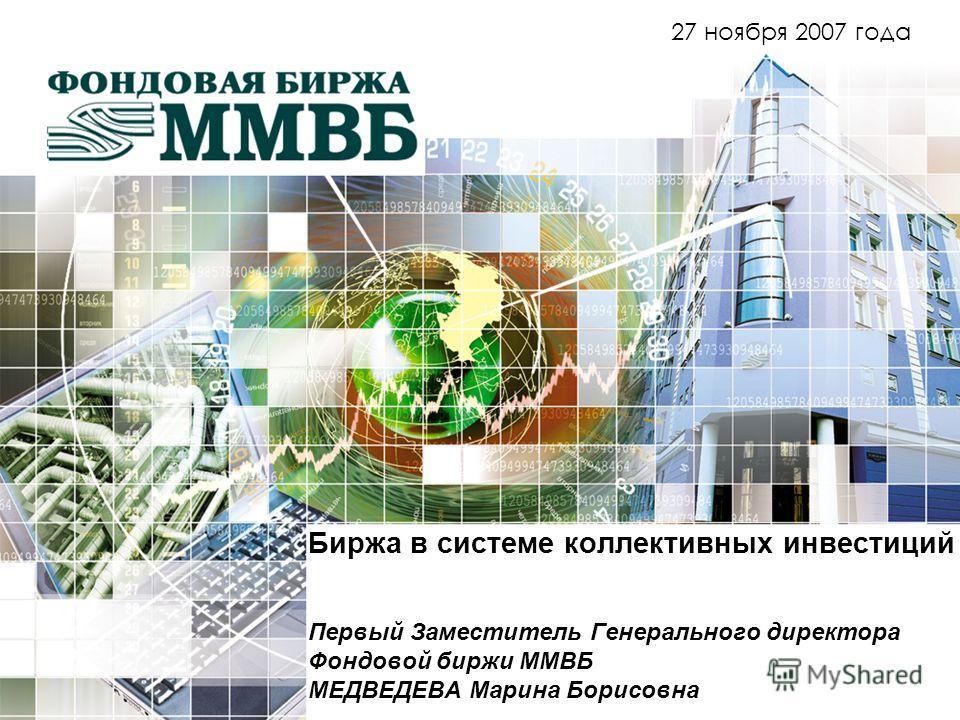 Биржа в системе коллективных инвестиций Первый Заместитель Генерального директора Фондовой биржи ММВБ МЕДВЕДЕВА Марина Борисовна 27 ноября 2007 года