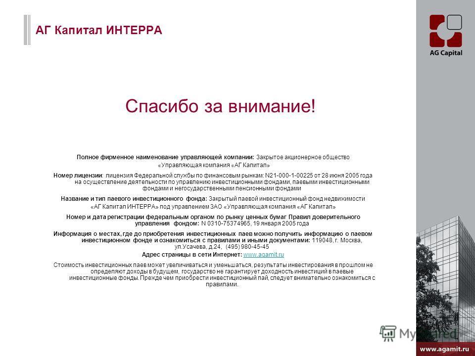 АГ Капитал ИНТЕРРА Полное фирменное наименование управляющей компании: Закрытое акционерное общество «Управляющая компания «АГ Капитал» Номер лицензии: лицензия Федеральной службы по финансовым рынкам: N21-000-1-00225 от 28 июня 2005 года на осуществ