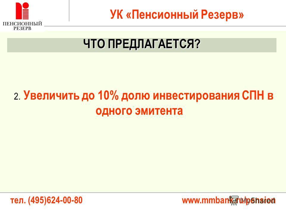тел. (495)624-00-80 www.mmbank.ru/pension 2. Увеличить до 10% долю инвестирования СПН в одного эмитента УК «Пенсионный Резерв» ЧТО ПРЕДЛАГАЕТСЯ?