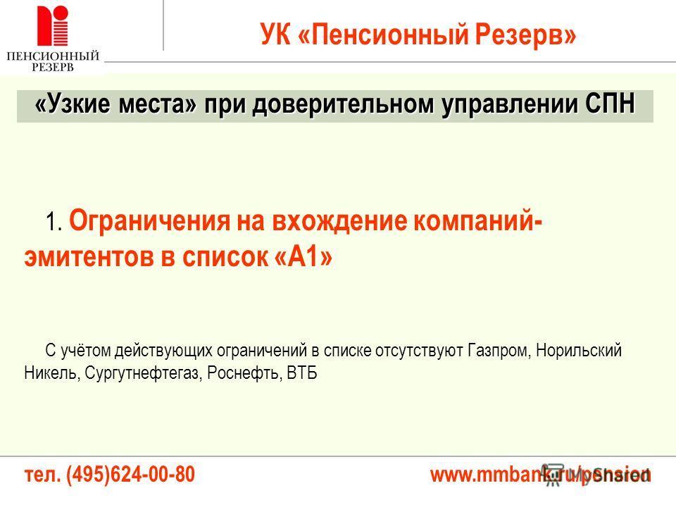 тел. (495)624-00-80 www.mmbank.ru/pension УК «Пенсионный Резерв» «Узкие места» при доверительном управлении СПН 1. Ограничения на вхождение компаний- эмитентов в список «А1» С учётом действующих ограничений в списке отсутствуют Газпром, Норильский Ни