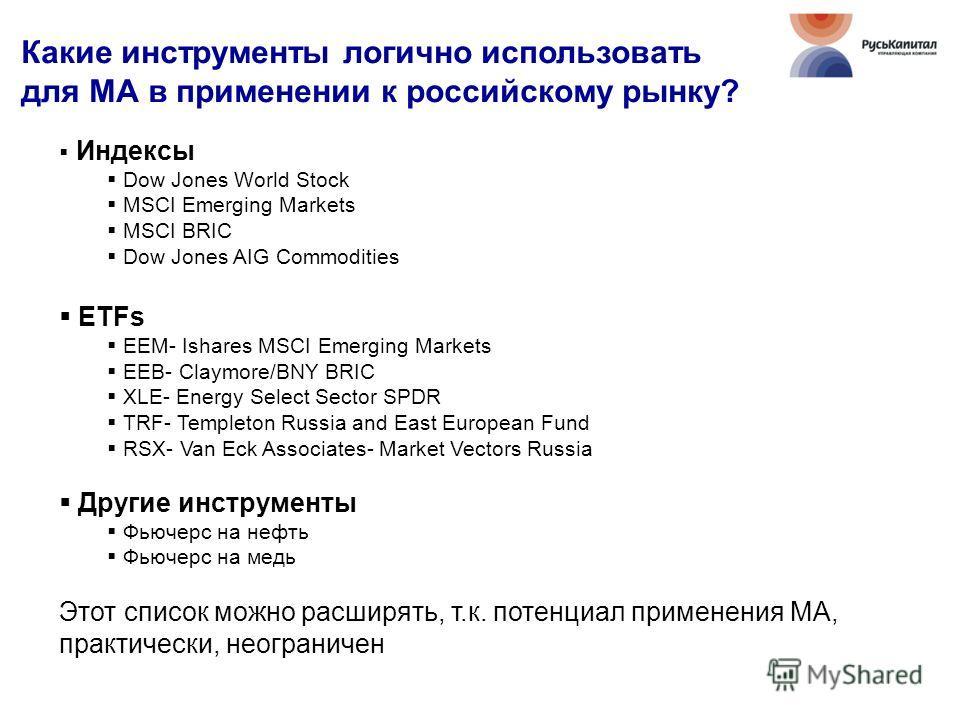 Какие инструменты логично использовать для МА в применении к российскому рынку? Индексы Dow Jones World Stock MSCI Emerging Markets MSCI BRIC Dow Jones AIG Commodities ETFs EEM- Ishares MSCI Emerging Markets EEB- Claymore/BNY BRIC XLE- Energy Select
