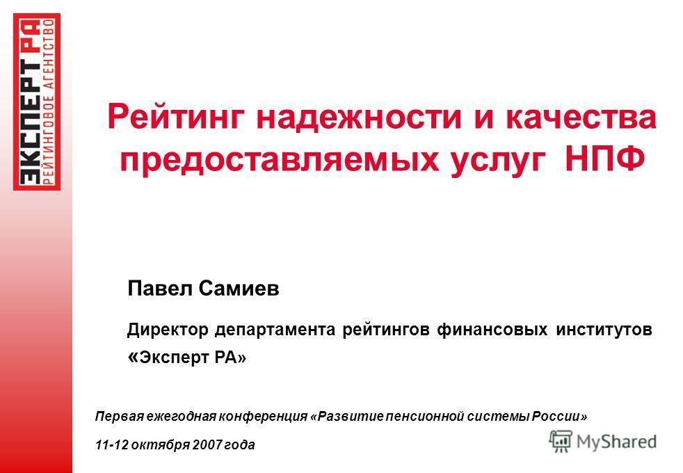 Рейтинг надежности и качества предоставляемых услуг НПФ Павел Самиев Директор департамента рейтингов финансовых институтов « Эксперт РА» Первая ежегодная конференция «Развитие пенсионной системы России» 11-12 октября 2007 года