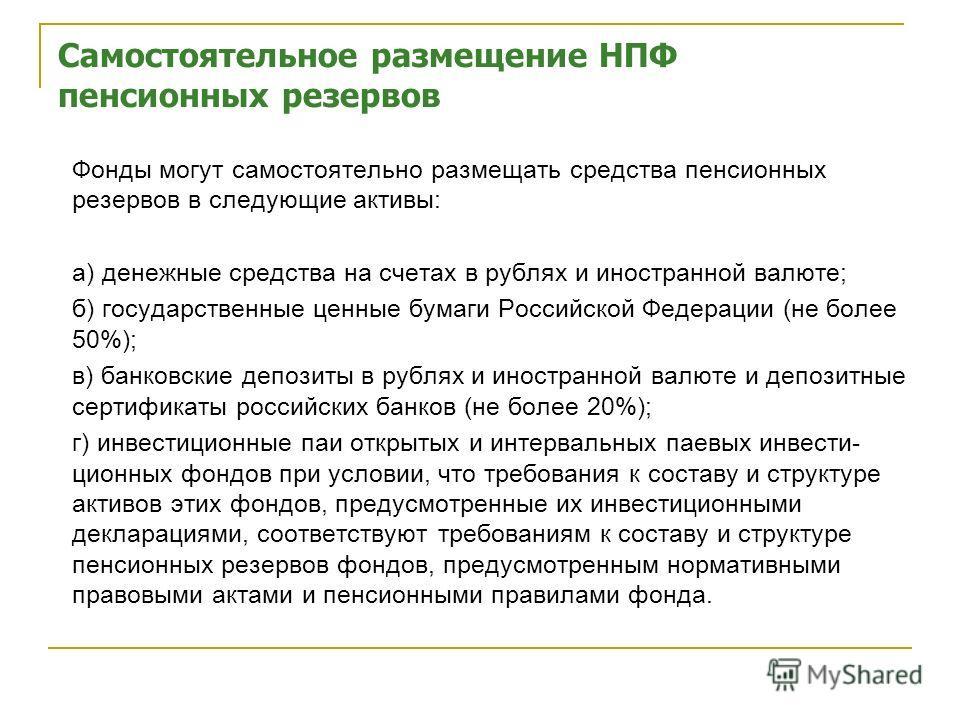 Самостоятельное размещение НПФ пенсионных резервов Фонды могут самостоятельно размещать средства пенсионных резервов в следующие активы: а) денежные средства на счетах в рублях и иностранной валюте; б) государственные ценные бумаги Российской Федерац