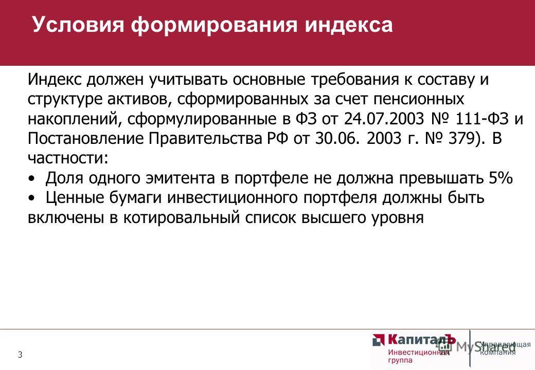 3 Условия формирования индекса Индекс должен учитывать основные требования к составу и структуре активов, сформированных за счет пенсионных накоплений, сформулированные в ФЗ от 24.07.2003 111-ФЗ и Постановление Правительства РФ от 30.06. 2003 г. 379)