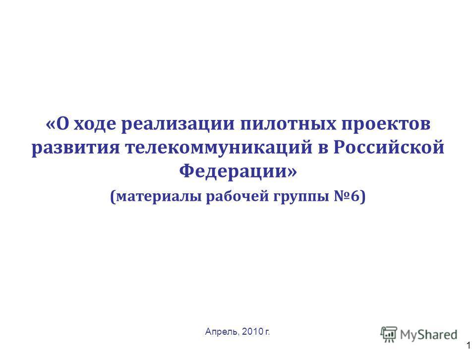 1 «О ходе реализации пилотных проектов развития телекоммуникаций в Российской Федерации» (материалы рабочей группы 6) Апрель, 2010 г.