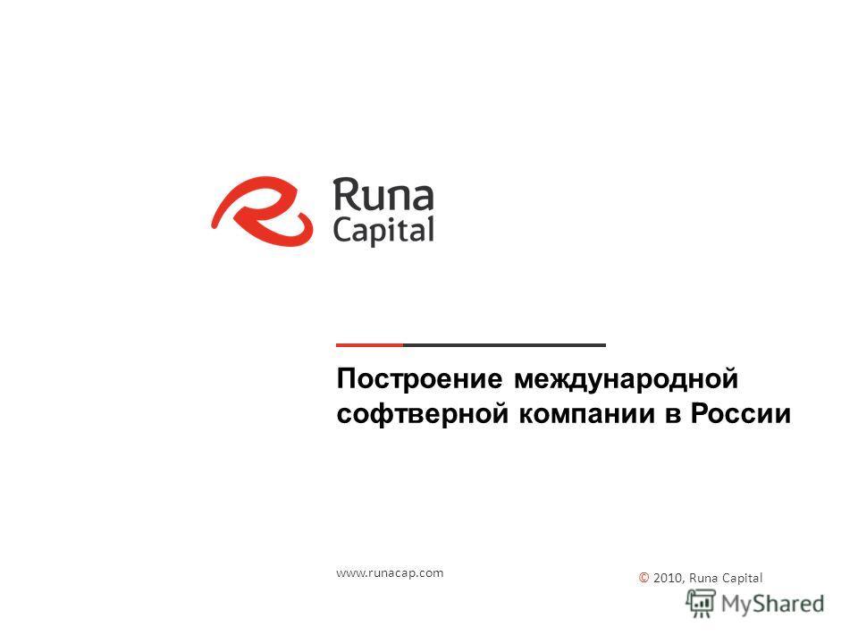 Построение международной софтверной компании в России © 2010, Runa Capital www.runacap.com