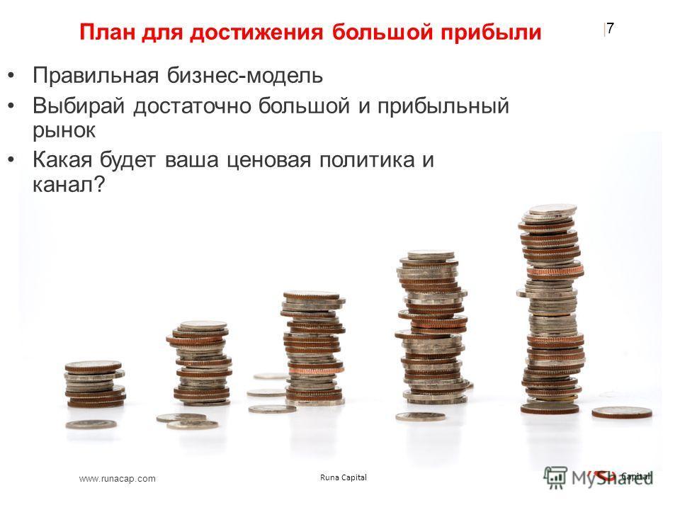 www.runacap.com Runa Capital План для достижения большой прибыли Правильная бизнес-модель Выбирай достаточно большой и прибыльный рынок Какая будет ваша ценовая политика и канал? |7|7