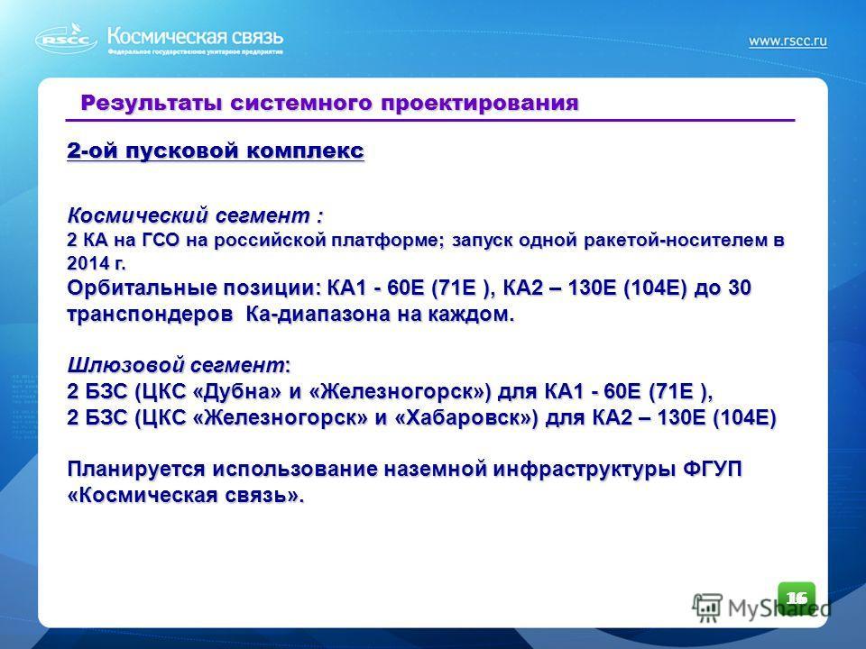 16 Результаты системного проектирования 2-ой пусковой комплекс Космический сегмент : 2 КА на ГСО на российской платформе; запуск одной ракетой-носителем в 2014 г. Орбитальные позиции: КА1 - 60Е (71Е ), КА2 – 130Е (104Е) до 30 транспондеров Ка-диапазо