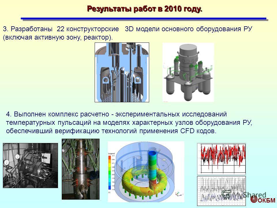 ОКБМ 3. Разработаны 22 конструкторские 3D модели основного оборудования РУ (включая активную зону, реактор). 4. Выполнен комплекс расчетно - экспериментальных исследований температурных пульсаций на моделях характерных узлов оборудования РУ, обеспечи
