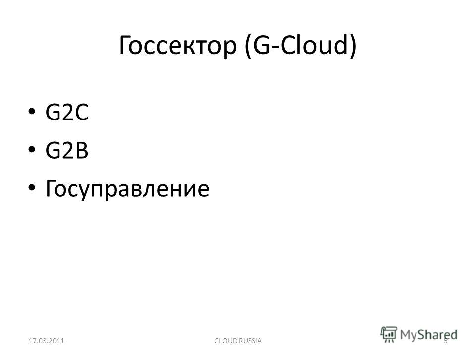 Госсектор (G-Cloud) G2C G2B Госуправление 17.03.2011CLOUD RUSSIA5