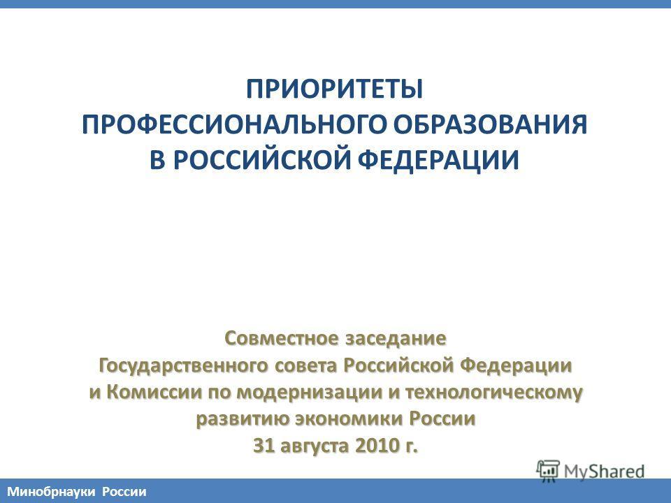 Совместное заседание Государственного совета Российской Федерации и Комиссии по модернизации и технологическому развитию экономики России 31 августа 2010 г. ПРИОРИТЕТЫ ПРОФЕССИОНАЛЬНОГО ОБРАЗОВАНИЯ В РОССИЙСКОЙ ФЕДЕРАЦИИ Минобрнауки России