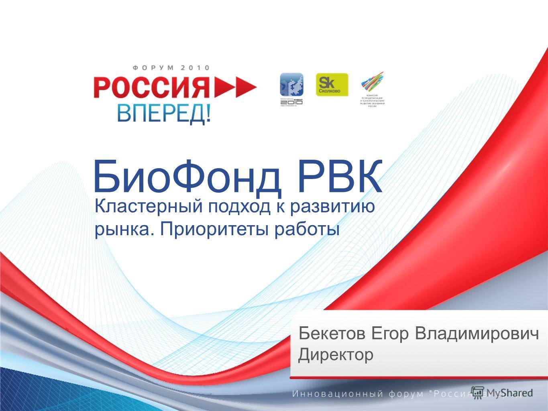 БиоФонд РВК Кластерный подход к развитию рынка. Приоритеты работы Бекетов Егор Владимирович Директор
