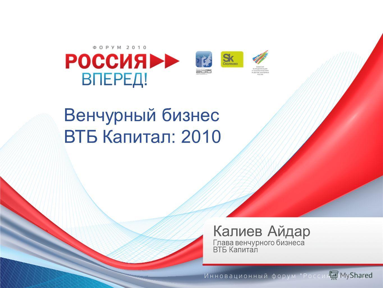 Венчурный бизнес ВТБ Капитал: 2010 Калиев Айдар Глава венчурного бизнеса ВТБ Капитал