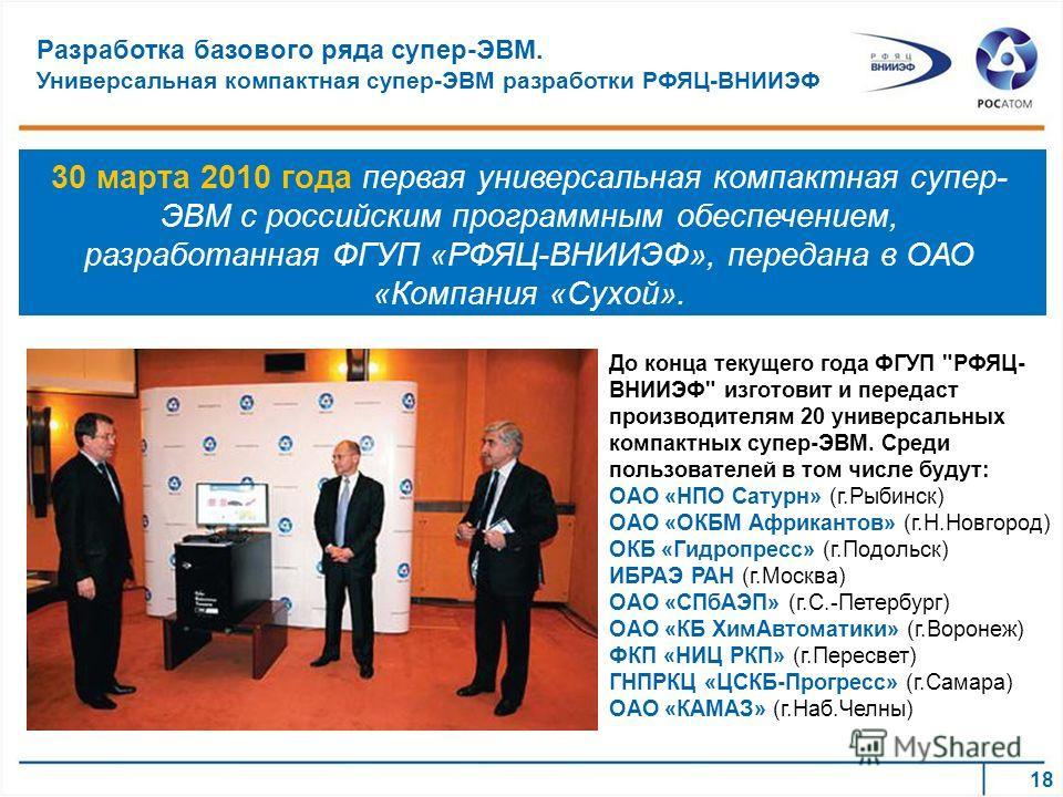 30 марта 2010 года первая универсальная компактная супер- ЭВМ с российским программным обеспечением, разработанная ФГУП «РФЯЦ-ВНИИЭФ», передана в ОАО «Компания «Сухой». До конца текущего года ФГУП