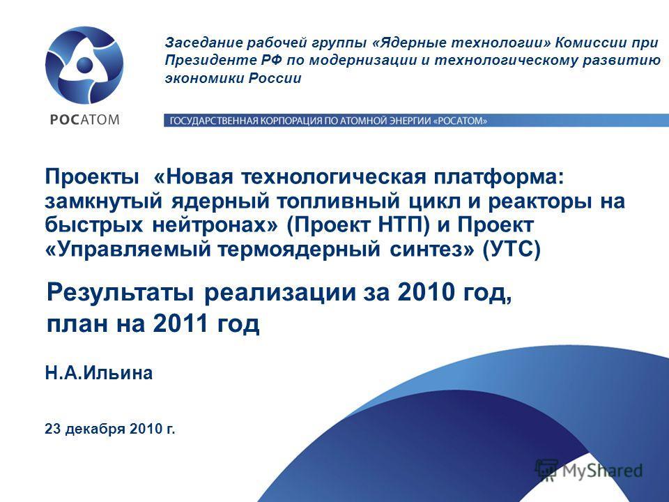 Н.А.Ильина 23 декабря 2010 г. Проекты «Новая технологическая платформа: замкнутый ядерный топливный цикл и реакторы на быстрых нейтронах» (Проект НТП) и Проект «Управляемый термоядерный синтез» (УТС) Результаты реализации за 2010 год, план на 2011 го