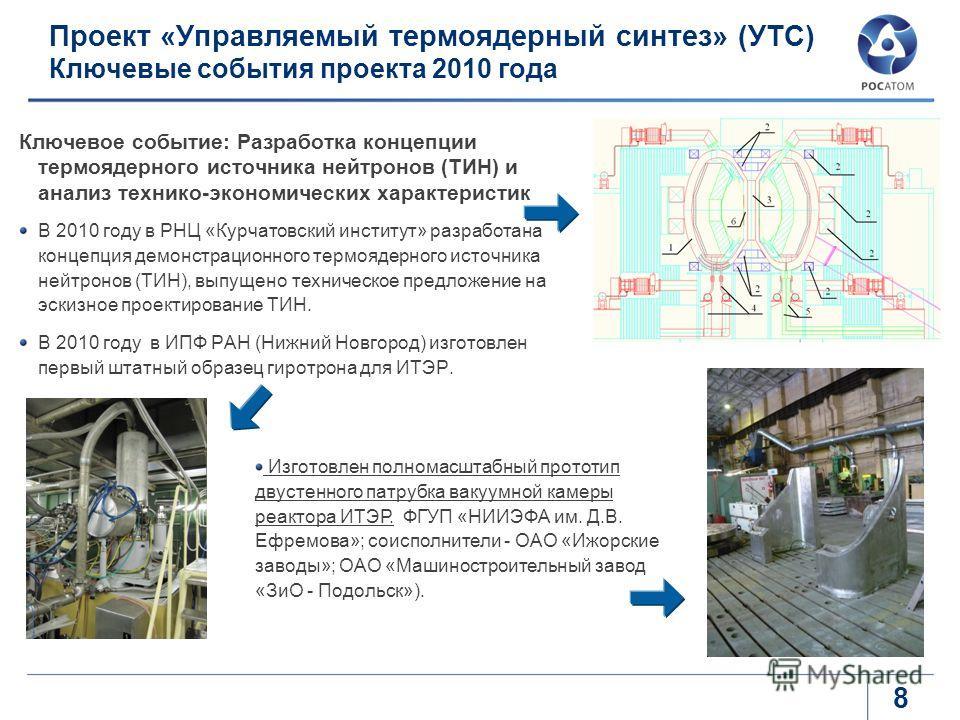 8 Проект «Управляемый термоядерный синтез» (УТС) Ключевые события проекта 2010 года Ключевое событие: Разработка концепции термоядерного источника нейтронов (ТИН) и анализ технико-экономических характеристик В 2010 году в РНЦ «Курчатовский институт»