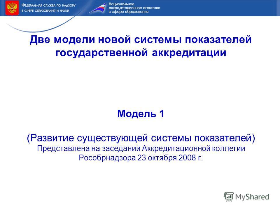Две модели новой системы показателей государственной аккредитации Модель 1 (Развитие существующей системы показателей) Представлена на заседании Аккредитационной коллегии Рособрнадзора 23 октября 2008 г.