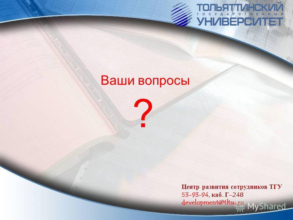 ? Ваши вопросы Центр развития сотрудников ТГУ 53-93-94, каб. Г-248 development@tltsu.ru