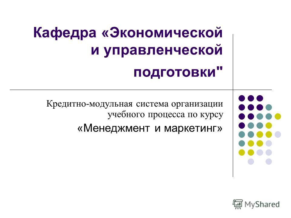 Кафедра «Экономической и управленческой подготовки Кредитно-модульная система организации учебного процесса по курсу «Менеджмент и маркетинг»