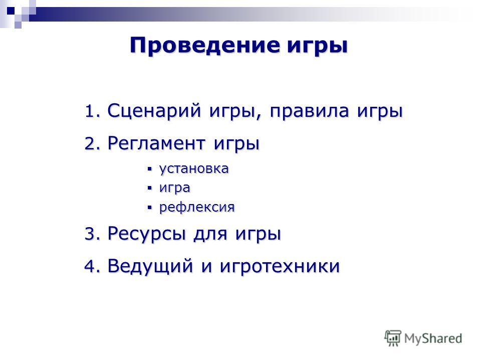 Проведение игры 1. Сценарий игры, правила игры 2. Регламент игры установка установка игра игра рефлексия рефлексия 3. Ресурсы для игры 4. Ведущий и игротехники