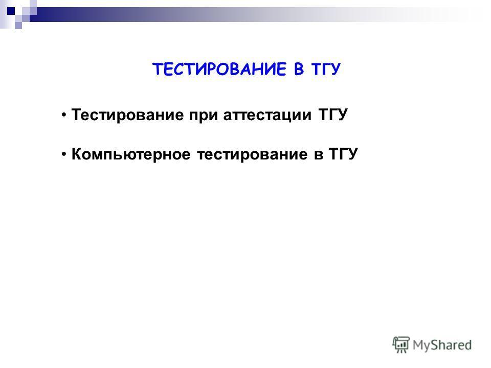 ТЕСТИРОВАНИЕ В ТГУ Тестирование при аттестации ТГУ Компьютерное тестирование в ТГУ