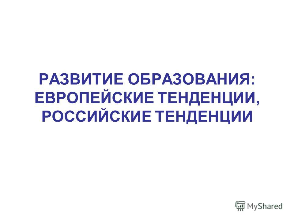 РАЗВИТИЕ ОБРАЗОВАНИЯ: ЕВРОПЕЙСКИЕ ТЕНДЕНЦИИ, РОССИЙСКИЕ ТЕНДЕНЦИИ