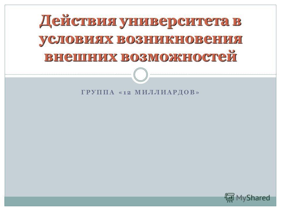 ГРУППА «12 МИЛЛИАРДОВ» Действия университета в условиях возникновения внешних возможностей