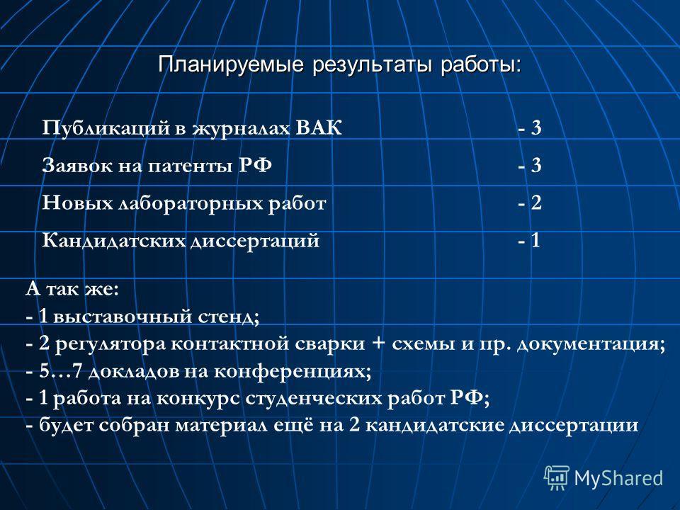 Планируемые результаты работы: Публикаций в журналах ВАК - 3 Заявок на патенты РФ - 3 Новых лабораторных работ- 2 Кандидатских диссертаций- 1 А так же: - 1 выставочный стенд; - 2 регулятора контактной сварки + схемы и пр. документация; - 5…7 докладов