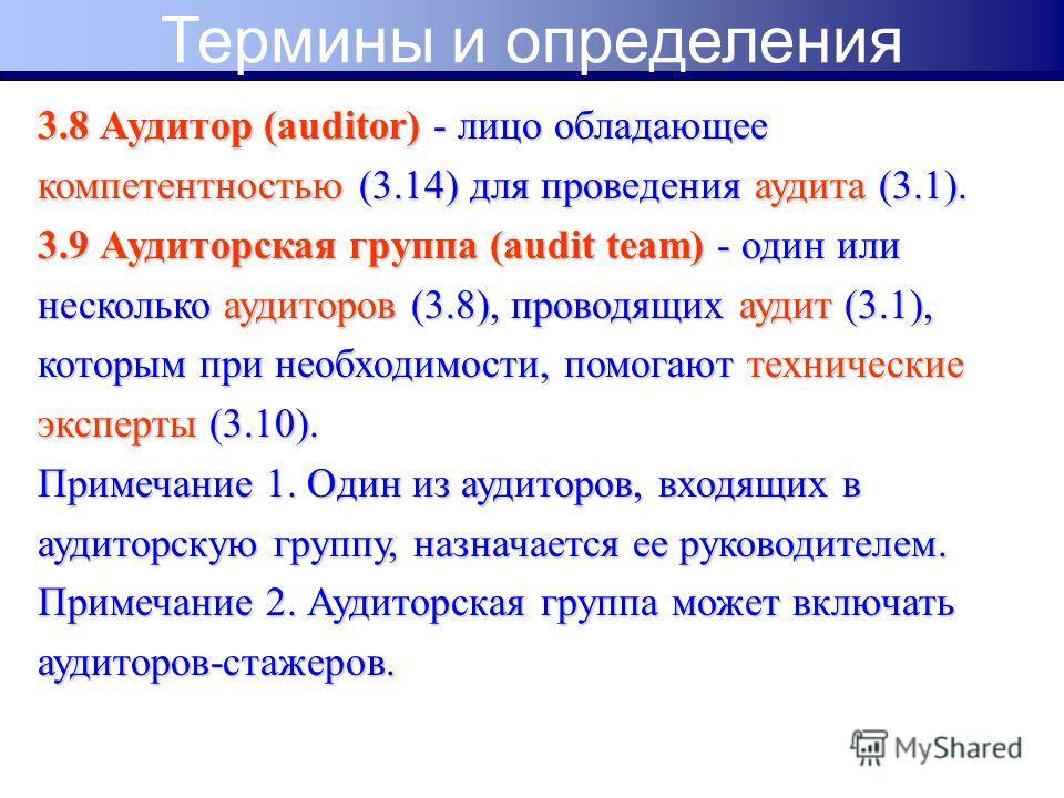3.8 Аудитор (auditor) - лицо обладающее компетентностью (3.14) для проведения аудита (3.1). 3.9 Аудиторская группа (audit team) - один или несколько аудиторов (3.8), проводящих аудит (3.1), которым при необходимости, помогают технические эксперты (3.