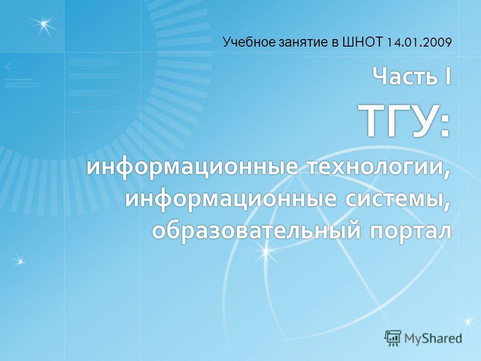 Часть I ТГУ: информационные технологии, информационные системы, образовательный портал Учебное занятие в ШНОТ 14.01.2009