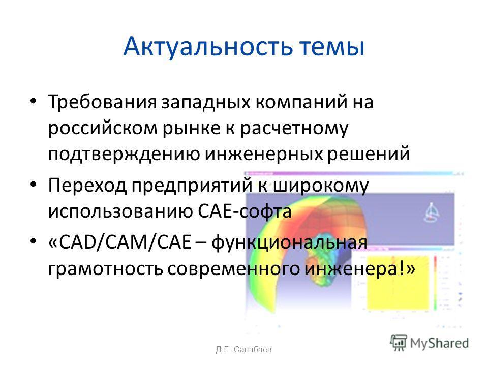 Актуальность темы Требования западных компаний на российском рынке к расчетному подтверждению инженерных решений Переход предприятий к широкому использованию CAE-софта «CAD/CAM/CAE – функциональная грамотность современного инженера!» Д.Е. Салабаев