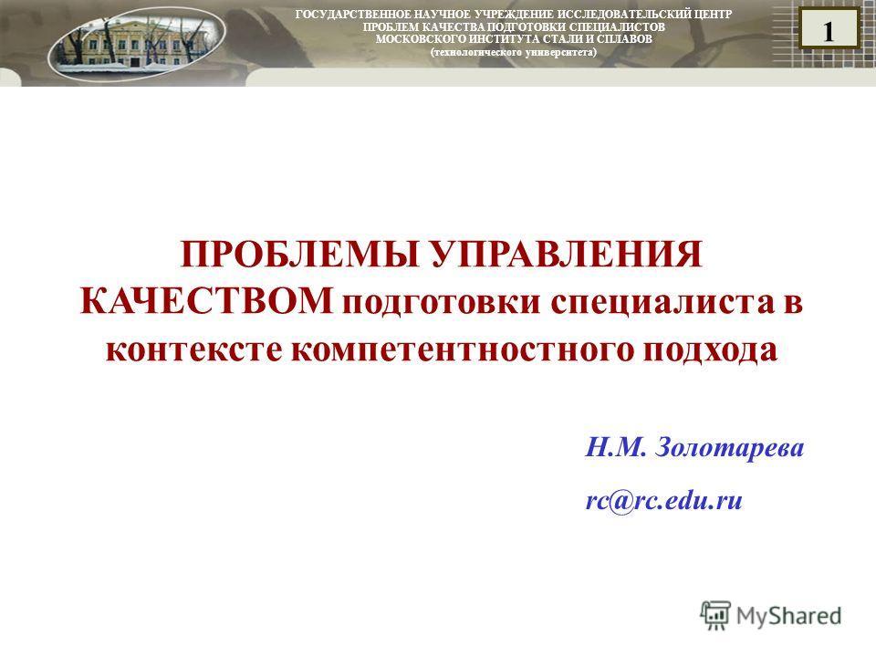 ГОСУДАРСТВЕННОЕ НАУЧНОЕ УЧРЕЖДЕНИЕ ИССЛЕДОВАТЕЛЬСКИЙ ЦЕНТР ПРОБЛЕМ КАЧЕСТВА ПОДГОТОВКИ СПЕЦИАЛИСТОВ МОСКОВСКОГО ИНСТИТУТА СТАЛИ И СПЛАВОВ (технологического университета) 1 ПРОБЛЕМЫ УПРАВЛЕНИЯ КАЧЕСТВОМ подготовки специалиста в контексте компетентност
