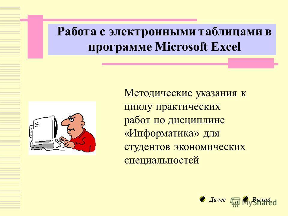 Работа с электронными таблицами в программе Microsoft Excel Методические указания к циклу практических работ по дисциплине «Информатика» для студентов экономических специальностей ДалееВыход