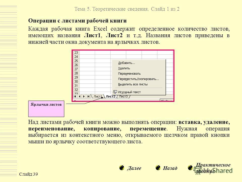 Слайд 39 Операции с листами рабочей книги Каждая рабочая книга Excel содержит определенное количество листов, имеющих названия Лист1, Лист2 и т.д. Названия листов приведены в нижней части окна документа на ярлычках листов. Над листами рабочей книги м