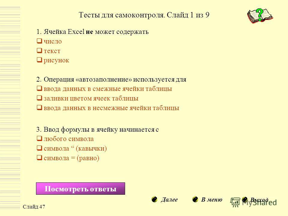 Слайд 47 Тесты для самоконтроля. Слайд 1 из 9 1.Ячейка Excel не может содержать число текст рисунок 2.Операция «автозаполнение» используется для ввода данных в смежные ячейки таблицы заливки цветом ячеек таблицы ввода данных в несмежные ячейки таблиц