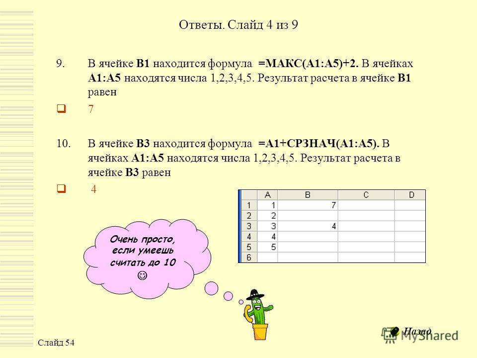 Слайд 54 Ответы. Слайд 4 из 9 9.В ячейке В1 находится формула =МАКС(A1:A5)+2. В ячейках А1:А5 находятся числа 1,2,3,4,5. Результат расчета в ячейке В1 равен 7 10.В ячейке В3 находится формула =A1+СРЗНАЧ(A1:A5). В ячейках А1:А5 находятся числа 1,2,3,4